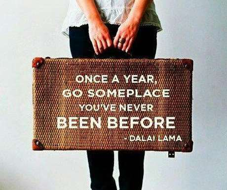 Travel quote to live by - Once a Year Go Someplace You've Never Been - Dalai Lama