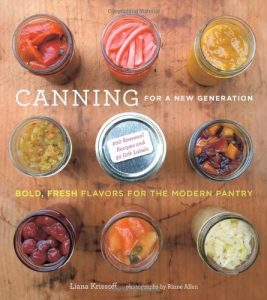 Canning For a New Generation: Bold, Fresh Flavors for the Modern Pantry by Liana Krissoff.
