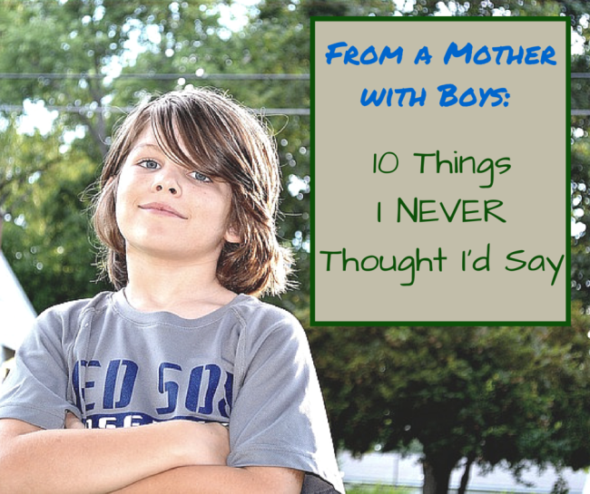 10 Things I Never Thought I'd Say as a Mother of Boys