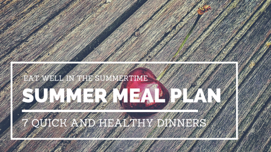 Eat Well in the Summer Time - Summer Meal Plan: 7 Quick and Healthy Dinners
