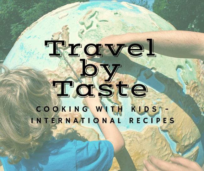 Travel Without Leaving Home - International Recipes - Cooking with Kids is a great opportunity to spend time together and learn more about the world around us and makes learning geography fun