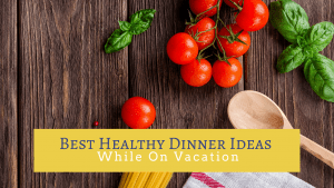 Best Healthy Dinner Ideas While on Vacation