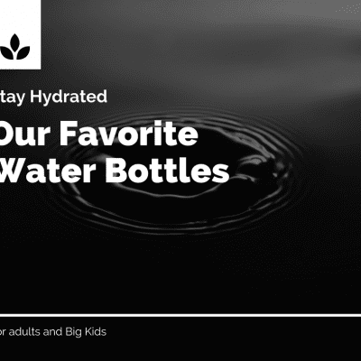 Stay Hydrated - Our favorite adult and big kid water bottles to stay hydrated