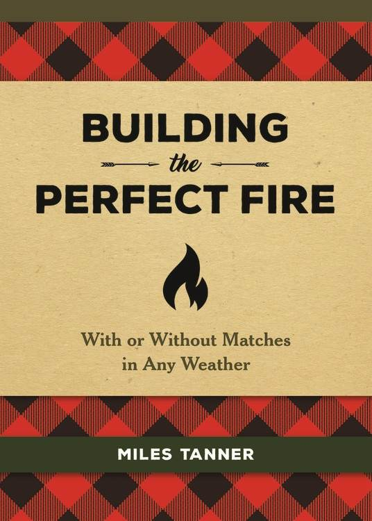 Building the Perfect Fire: With or Without Matches in Any Weather